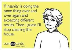 If insanity is doing the same thing over and over again and expecting different results then I guess I'll stop cleaning the house.