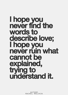 """""""I hope you never find the words to describe love; I hope you never ruin what cannot be explained, trying to understand it."""""""