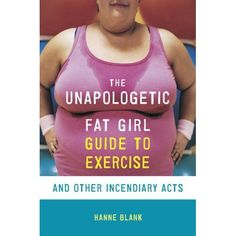 available in paperback or for kindle -- The Unapologetic Fat Girl's Guide to Exercise and Other Incendiary Acts (9781607742869): Hanne Blank: Books