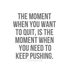 The moment when you want to quit, is the moment wen you need to keep pushing.