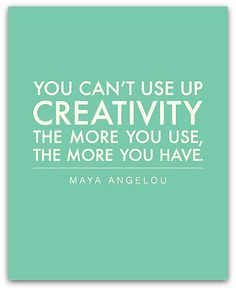 """""""You can't use up creativity. The more you use, the more you have."""" ~Maya Angelou 