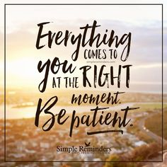 Be patient Everything comes to you at the right moment. Be patient. — Unknown Author
