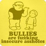 Bullies are f**king insecure a**holes