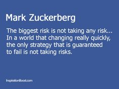 The biggest risk is not taking any risk... In a world that changing really quickly, the only strategy that is guaranteed to fail is not taking risks.