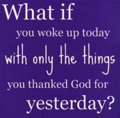 What if you woke up today with only the things you were thankful for yesterday?