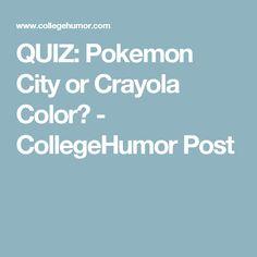 QUIZ: Pokemon City or Crayola Color? - CollegeHumor Post