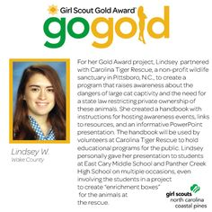 LIKE to congratulate Lindsey on earning her Girl Scout Gold Award! Lindsey raised awareness in her community about the dangers of large cat captivity and the dangers of owning them. She created an information presentation to share with middle school and high school students! Way to go, Girl Scout!