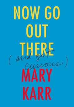 Now Go Out There: (and Get Curious) by Mary Karr http://www.amazon.com/dp/0062442090/ref=cm_sw_r_pi_dp_Jefgxb09KD0NZ