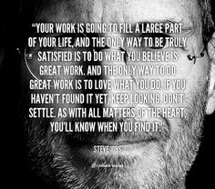 """""""Your work is going to fill a large part of your life, and the only way to be truly satisfied is to do what you believe is great work. And the only way to do great work is to love what you do. If you haven't found it yet, keep looking. Don't settle. As with all matters of the heart, you'll know when you find it."""" --Steve Jobs #motivation"""