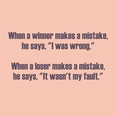 """Winners vs Losers When a winner makes a mistake, he says, """"I was wrong"""" When a loser makes a mistake, he says, """"It wasn't my fault"""" . Being Used Quotes, General Quotes, I Was Wrong, Positive Motivation, Good To Know, Cool Words, Truths, Me Quotes, Verses"""