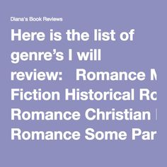 Diana's Book Reviews I will review:  Romance Mysteries Historical Fiction Historical Romance Christian Romance Some Paranormal Some Young Adult Children's Books Women's Fiction Memoirs Crafts Devotional I wont review: Science Fiction Dystopian LGBT Horror Erotica