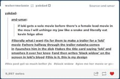 tumblr posts are always hilarious. >You know what? I'd love Loki to have his own movie but goddamn, Black Widow deserves one too.