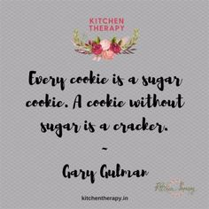 """""""Every cookie is a sugar cookie. A cookie without sugar is a cracker."""" Gary Gulman"""