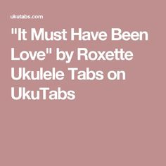 """It Must Have Been Love"" by Roxette Ukulele Tabs on UkuTabs"