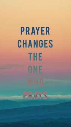 Prayer changes the one who prays.