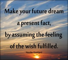 """Make your future dream a present fact by assuming the feeling of the wish fulfilled."" ~ Neville Goddard"