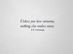 "Love Quotes Ideas : ""Unless you love someone, nothing else makes sense"" - e. cummings love quote - Quotes Sayings Words Quotes, Wise Words, Me Quotes, Sayings, Qoutes, All You Need Is Love, Just In Case, Just For You, My Love"