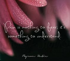 Нет потребности бояться боли; есть потребность в понимании боли. Байрон Кейти © перевод: Элла Травинская Pain is nothing to fear; it's something to understand. Byron Katie