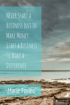 """""""Never start a business just to make money. Start a business to make a difference."""" -Marie Forleo"""