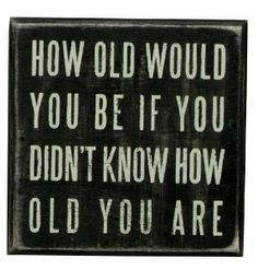 How old would you be if you didn't know how old you are?  GOOD QUESTION???