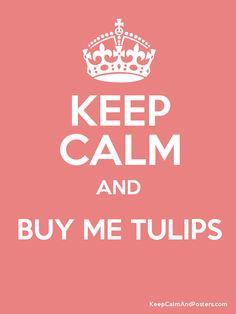 Keep Calm and buy me tulips