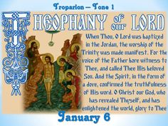 The Feast of the Holy Theophany  or Epiphany of our Lord God and Savior Jesus Christ is celebrated each year on January 6. The Feast commemorates the Baptism of Christ and the divine revelation of the Holy Trinity. At the Baptism of Christ, all three Persons of the Holy Trinity—Father, Son, and Holy Spirit—were made manifest. Thus, the name of the Feast is Epiphany, meaning manifestation, or Theophany, meaning manifestation of God.