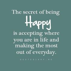 The secret of being happy is accepting where you are in life and making the most our of everyday