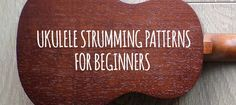 Ukulele Strumming Patterns For Beginners - great if you're just getting started strumming and need some ideas.