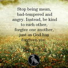 Stop being mean, bad-tempered and angry. Instead, be kind to each other, forgive one another, just as God has forgiven you. Eph 4:17-32