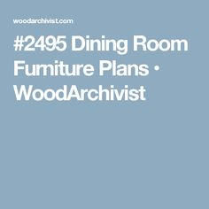 #2495 Dining Room Furniture Plans • WoodArchivist