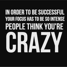 In order to be successful your focus has to be so intense people think you are crazy! Inspirational Quote, Motivational Quotes, Daily Quotes, Daily Motivation, Success Quotes, Positive Thinking, Positive Mindset, Personal Growth, Personal Development, Self Improvement, Think and Grow Rich, Napoleon Hill, Robert Kiyosaki, Tony Robbins, Zig Ziglar, Wayne Dyer, Atlanta, Washington DC, Dallas, Houston, Toronto, Charlotte, Tampa, New York, Los Angeles, Miami, Chicago, California, Texas, Florida…