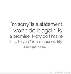 'I'm sorry' is a statement. 'I won't do it again' is a promise. 'How do I make it up to you?' is a responsibility.  #truth #sayings #quotes