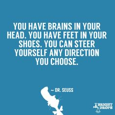 You have brain in your head. You have feet in your shoes. You can steer yourself any direction you choose. #drseuss