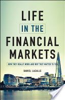 Life in the financial markets : how they really work and why they matter to you / Daniel Lacalle