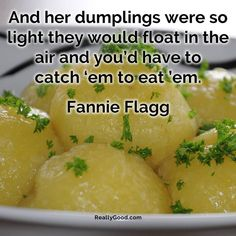 And her #dumplings were so light they would float in the air and you'd have to catch 'em to #eat 'em. Fannie Flagg  #quote