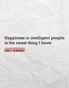 """Happiness in intelligent people is the rarest thing I know."" - Hemingway... he was an interesting guy"