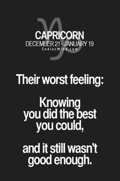 Capricorn - Their worst feeling: Knowing you did the best you could, and it still wasn't good enough.