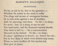 Hamlet. This soliloquy is arguably the most famous of all.  It finds Hamlet deeply reflective from the trauma of his father's death, his mother's betrayal (in the form of her hasty marriage to his uncle), and Ophelia's rejection.  He ponders whether or not he should end his own existence thereby ending his torment.  Brilliant!