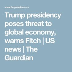 Trump presidency poses threat to global economy, warns Fitch | US news | The Guardian