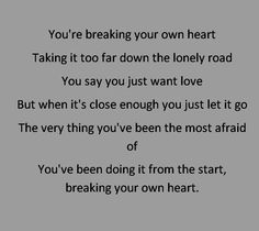 you're breaking your own heart taking it too far down the lonely road you say you just want love but when it's close enough you just let it go the very thing you've been the most afraid of you've been doing it from the start, breaking your own heart