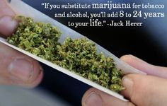 Want to add years to your life? Substitute marijuana for tobacco & alcohol you'll add 8-24 years to your life