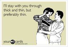 I'll stay with you through thick and thin, but preferably thin.