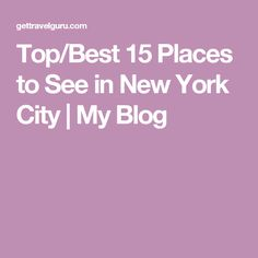 Top/Best 15 Places to See in New York City | My Blog