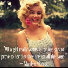 yes. Marilyn Monroe quote - All a girl really needs is for one guy to prove to her that they are not all the same.
