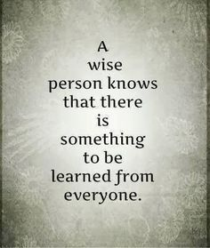 Inspirational Quotes: A wise person knows that there is something to be learned from everyone
