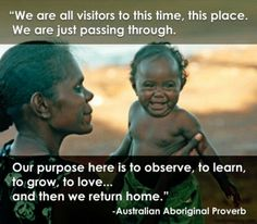 We are all visitors to this time, this place. We are just passing through. Our purpose here is to observe, to learn, to grow, to love, and then we return home.  ~Australian Aboriginal Proverb