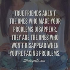 """""""True friends aren't the ones who make your problems disappear. They are the ones who won't disappear when you're facing problems."""""""