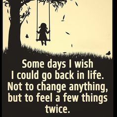 Some days I wish I could go back in life. Not to change anything, but to feel a few things twice. So true