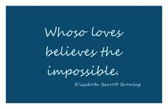 Elizabeth Barrett Browning quote  so no wonder i never give up hope...even when everything i hear, everything you say, and everything we see....says we're impossible.  I believe I'm your future, and you are mine.