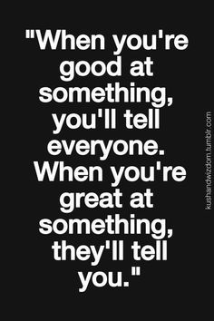When you're good at something you'll tell everyone. When you're great at something they'll tell you.